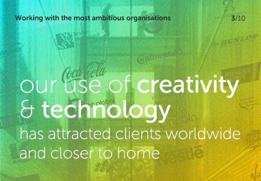 Working with the most ambitious organisations, our use of creativity and technology has attracted clients worldwide and closer to home