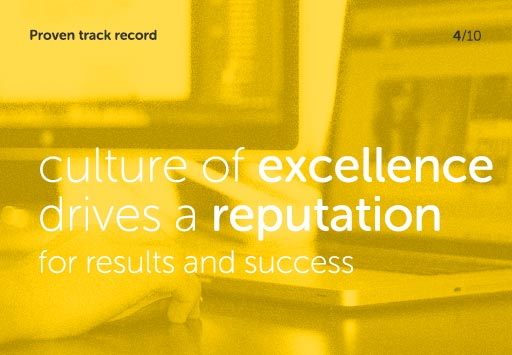 Proven track record - culture of excellence drives a reputation for results and success
