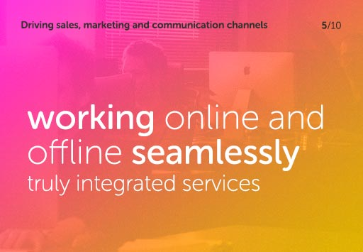Driving sales, marketing and communication channels - working online and offline seamlessly, truly integrated services