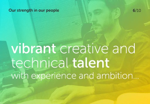 Our strength in our people - vibrant creative and technical talent with experience and ambition...