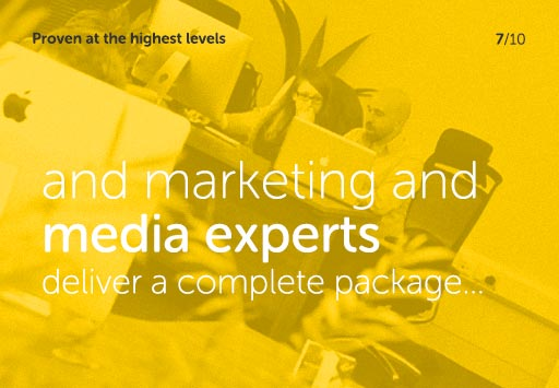 Proven at the highest levels - Marketing and Media experts, deliver a complete package...
