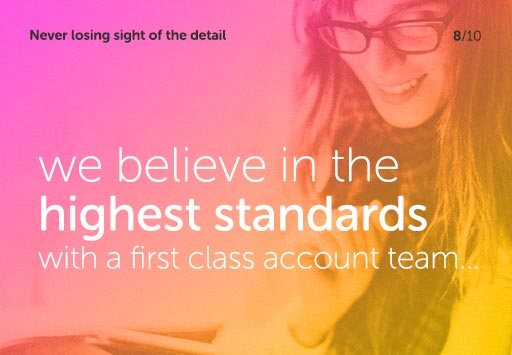 Never losing sight of the detail - we believe in the highest standards with a first class account team...