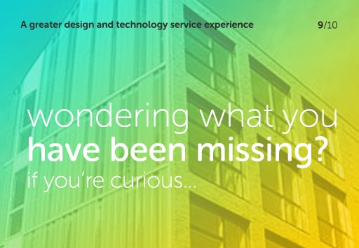 A greater design and technology service experience - wondering what you have been missing? If you're curious...